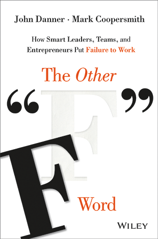 The Other F Word: How Smart Leaders, Teams, and Entrepreneurs Put Failure to Work (2015) by John Danner and Mark Coopersmith
